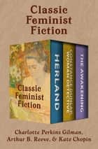 Classic Feminist Fiction - Herland; Constance Dunlap, Woman Detective; and The Awakening ebook by Charlotte Perkins Gilman, Arthur B. Reeve, Kate Chopin