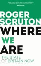 Where We Are - The State of Britain Now eBook by Sir Roger Scruton