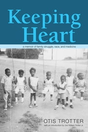 Keeping Heart - A Memoir of Family Struggle, Race, and Medicine ebook by Otis Trotter,Joe William Trotter Jr.