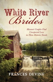 White River Brides - Missouri Couples Find Unexpected Love in Three Historical Novels ebook by Frances Devine