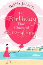 The Birthday That Changed Everything: Perfect summer holiday reading! ebook door Debbie Johnson