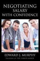Negotiating Salary With Confidence: How to Receive the Highest Offer the Employer Can Afford and How to Renegotiate Salary After a Performance Review. ebook by Edward J. Murphy