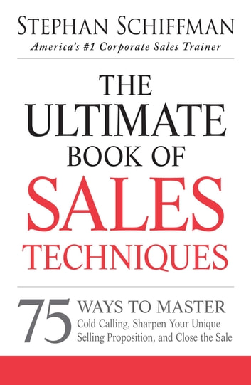 The Ultimate Book of Sales Techniques - 75 Ways to Master Cold Calling, Sharpen Your Unique Selling Proposition, and Close the Sale ebook by Stephan Schiffman