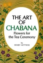 Art of Chabana - Flowers for the Tea Ceremony ebook by Henry Mittwer