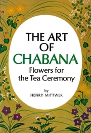 The Art of Chabana - Flowers for the Tea Ceremony ebook by Henry Mittwer