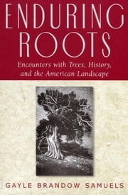Enduring Roots: Encounters with Trees, History, and the American Landscape ebook by Samuels, Gayle