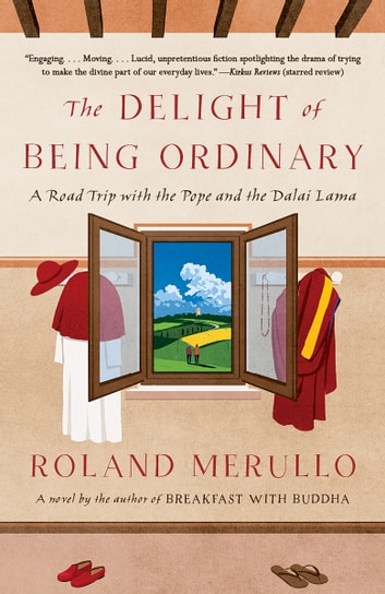 The Delight of Being Ordinary - A Road Trip with the Pope and the Dalai Lama ebook by Roland Merullo