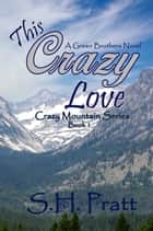 This Crazy Love - A Green Brothers Novel ebook by S. H. Pratt