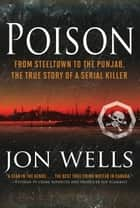 Poison - From Steeltown to the Punjab, The True Story of a Serial Killer ebook by Jon Wells