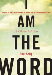 I Am the Word - A Guide to the Consciousness of Man's Self in a Transitioning Time ebook by Paul Selig