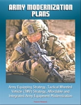 Army Modernization Plans, Army Equipping Strategy, Tactical Wheeled Vehicle (TWV) Strategy, Affordable and Integrated Army Equipment Modernization ebook by Progressive Management