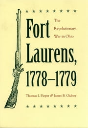 Fort Laurens, 1778-1779 - The Revolutionary War in Ohio ebook by Thomas I. Pieper,James B. Gidney