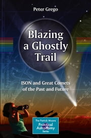 Blazing a Ghostly Trail - ISON and Great Comets of the Past and Future ebook by Peter Grego