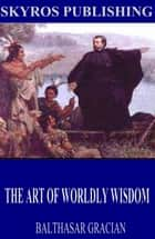The Art of Worldly Wisdom ebook by Balthasar Gracian, Joseph Jacobs