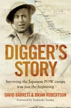 Digger's Story: Surviving the Japanese POW Camps Was Just the Beginning ebook by David Digger Barrett, Brian Robertson