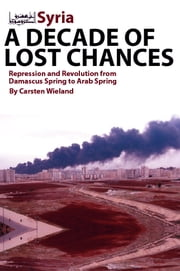 Syria: A Decade of Lost Chances: Repression and Revolution from Damascus Spring to Arab Spring ebook by Carsten Wieland