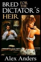 Bred for the Dictator's Heir ebook by Alex Anders
