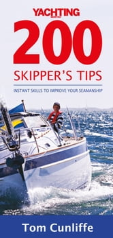 Yachting Monthly's 200 Skipper's Tips: Instant Skills to Improve Your Seamanship: The Must-Have Guide for Every Yachtsman ebook by Tom Cunliffe
