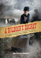 A Soldier's Secret - The Incredible True Story of Sarah Edmonds, a Civil War Hero ebook by Marissa Moss
