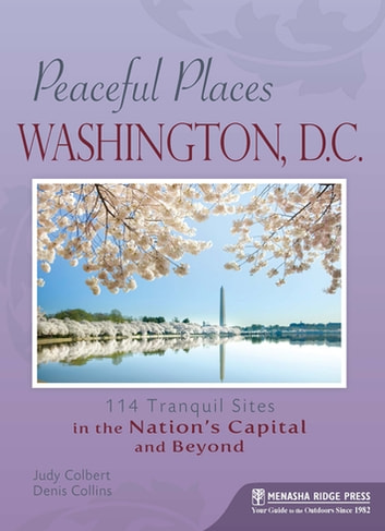 Peaceful Places: Washington, D.C. - 114 Tranquil Sites in the Nation's Capital and Beyond ebook by Judy Colbert,Denis Collins