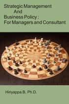Strategic Management and Business Policy: For Managers and Consultant ebook by Hiriyappa B