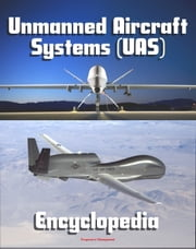 2011 Unmanned Aircraft Systems (UAS) Encyclopedia: UAVs, Drones, Remotely Piloted Aircraft (RPA), Weapons and Surveillance - Roadmap, Flight Plan, Reliability Study, Systems News and Notes ebook by Progressive Management