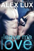 Leave Me Love ebook by Alex Lux