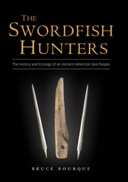 The Swordfish Hunters - The History and Ecology of an Ancient American Sea People ebook by Bruce Bourque