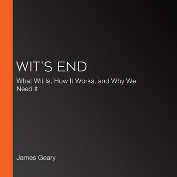 Wit's End - What Wit Is, How It Works, and Why We Need It audiobook by James Geary