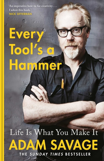 Every Tool's A Hammer - Life Is What You Make It ebook by Adam Savage