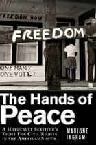 The Hands of Peace - A Holocaust Survivor's Fight for Civil Rights in the American South ebook by Marione Ingram, Thelton Henderson
