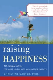 Raising Happiness - 10 Simple Steps for More Joyful Kids and Happier Parents ebook by Christine Carter, Ph.D.