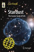 Stardust - The Cosmic Seeds of Life ebook by Sun Kwok