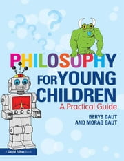 Philosophy for Young Children - A Practical Guide ebook by Berys Gaut,Morag Gaut