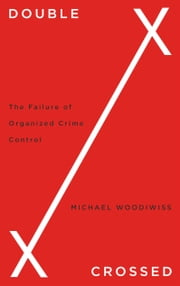 Double Crossed - The Failure of Organized Crime Control ebook by Michael Woodiwiss