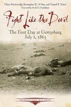 Fight Like the Devil - The First Day at Gettysburg, July 1, 1863 ebook by Chris Mackowski, Kristopher D. White, Daniel T. Davis