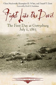 Fight Like the Devil - The First Day at Gettysburg, July 1, 1863 ebook by Chris Mackowski,Kristopher D. White,Daniel T. Davis