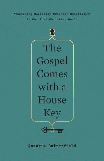 The Gospel Comes with a House Key - Practicing Radically Ordinary Hospitality in Our Post-Christian World ebook by Rosaria Butterfield