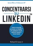 Concentrarsi su LinkedIn ebook by Richard G Lowe Jr