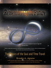 Remembering the Future: The Physics of the Soul and Time Travel ebook by Agnew, Brooks A.