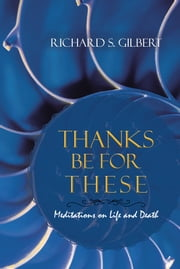 Thanks Be for These - Meditations on Life and Death ebook by Richard S. Gilbert
