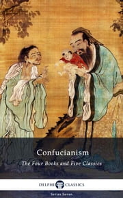 Delphi Collected Works of Confucius - Four Books and Five Classics of Confucianism (Illustrated) ebook by Confucius, Delphi Classics