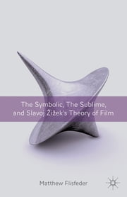 The Symbolic, the Sublime, and Slavoj Zizek's Theory of Film ebook by Matthew Flisfeder