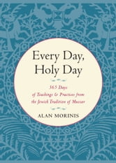 Every Day, Holy Day - 365 Days of Teachings and Practices from the Jewish Tradition of Mussar ebook by Alan Morinis