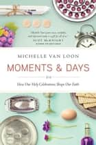 Moments & Days - How Our Holy Celebrations Shape Our Faith ebook by Michelle Van Loon