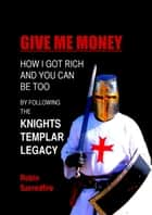 Give Me Money: How I Got Rich and You Can Be Too by Following the Knights Templar Legacy ebook by Robin Sacredfire