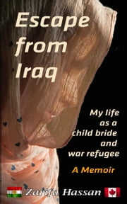 Escape from Iraq - My Life as a Child Bride and War Refugee: A Memoir ebook by Zarifa Hassan
