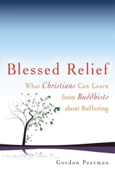 Blessed Relief: What Christians Can Learn from Buddhists about Suffering ebook by Gordon Peerman
