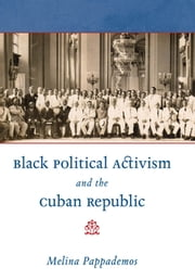 Black Political Activism and the Cuban Republic ebook by Melina Pappademos