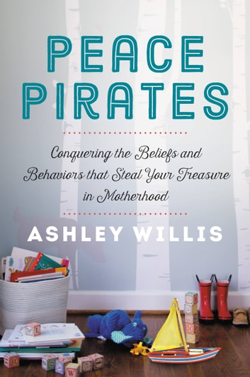 Peace Pirates - Conquering the Beliefs and Behaviors that Steal Your Treasure in Motherhood eBook by Ashley Willis